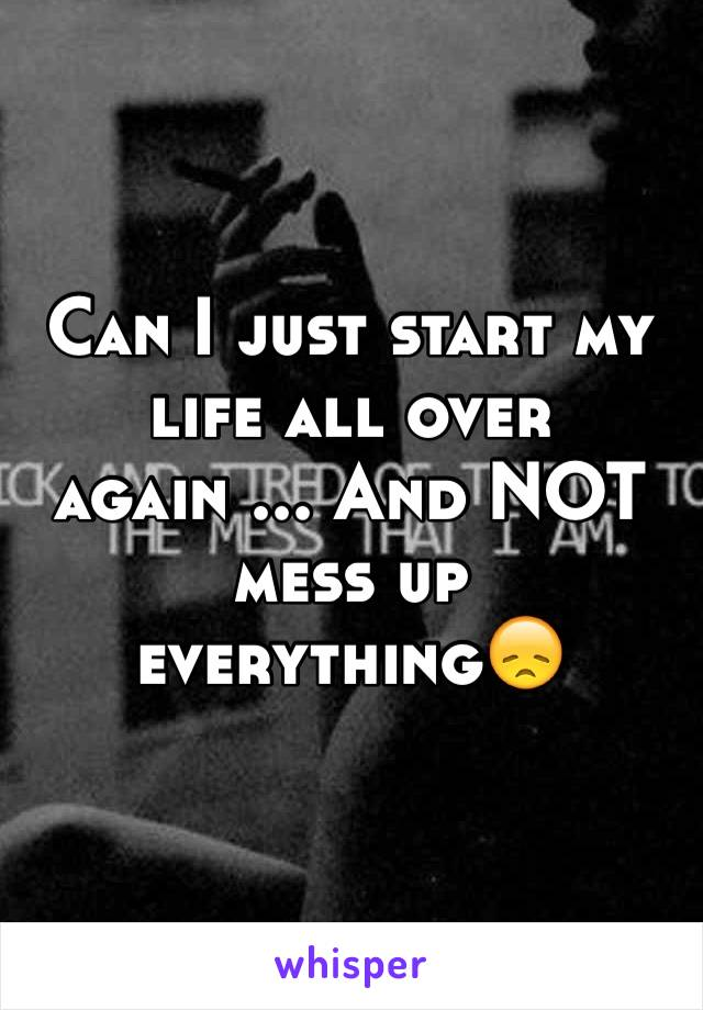 Can I just start my life all over again ... And NOT mess up everything😞