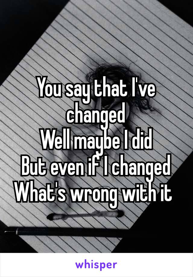 You say that I've changed Well maybe I did But even if I changed What's wrong with it