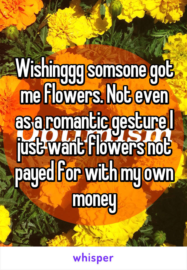 Wishinggg somsone got me flowers. Not even as a romantic gesture I just want flowers not payed for with my own money