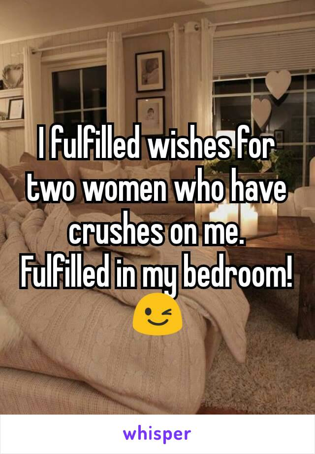 I fulfilled wishes for two women who have crushes on me.  Fulfilled in my bedroom!  😉