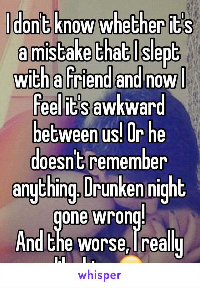 I don't know whether it's a mistake that I slept with a friend and now I feel it's awkward between us! Or he doesn't remember anything. Drunken night gone wrong!  And the worse, I really like him. 😔