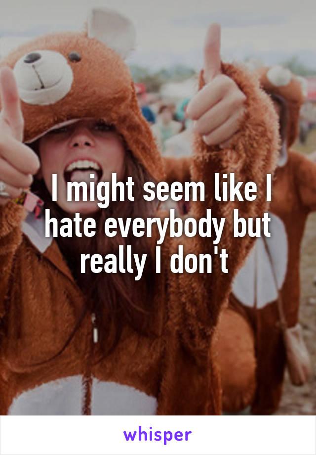 I might seem like I hate everybody but really I don't