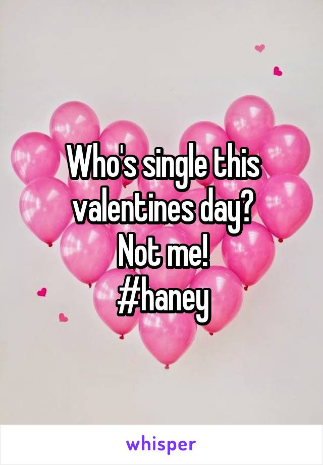 Who's single this valentines day? Not me! #haney