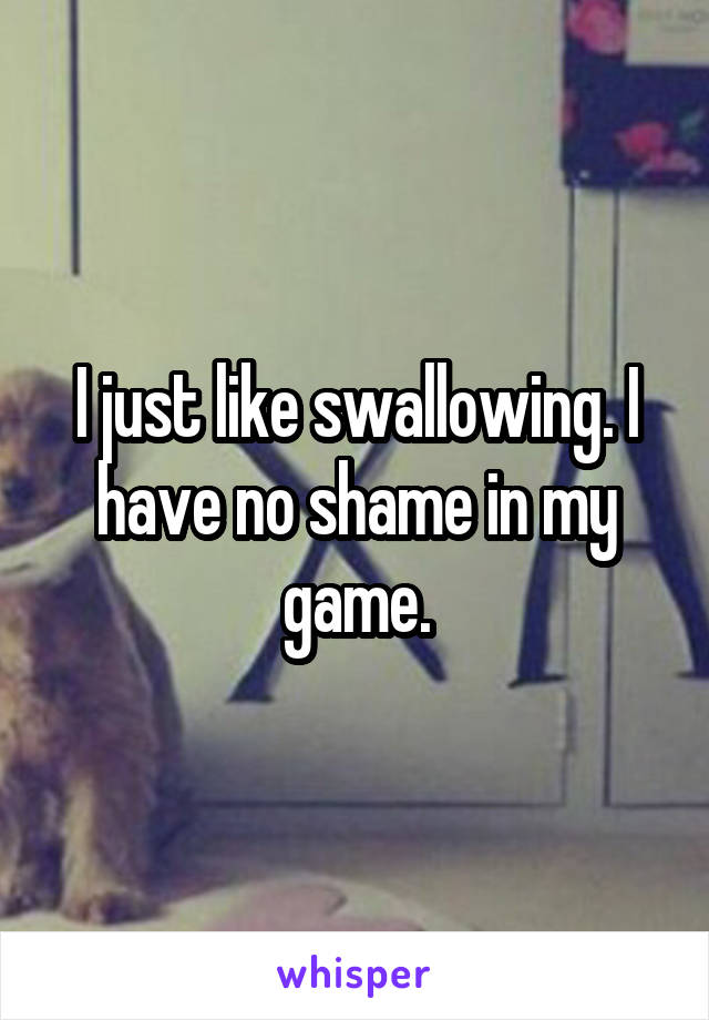 I just like swallowing. I have no shame in my game.