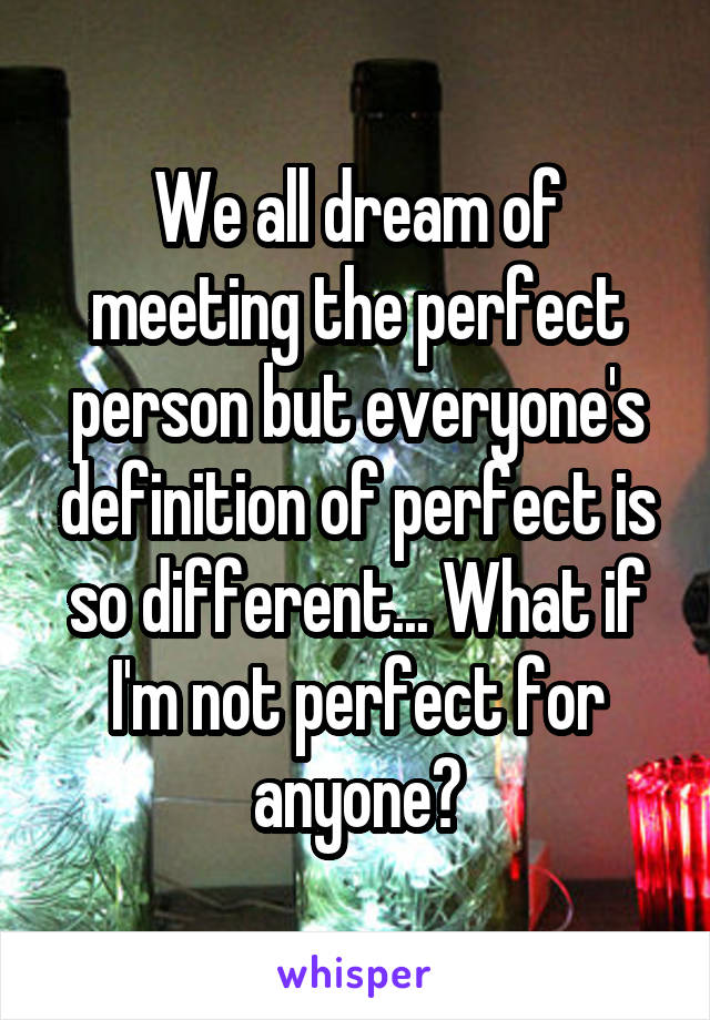We all dream of meeting the perfect person but everyone's definition of perfect is so different... What if I'm not perfect for anyone?