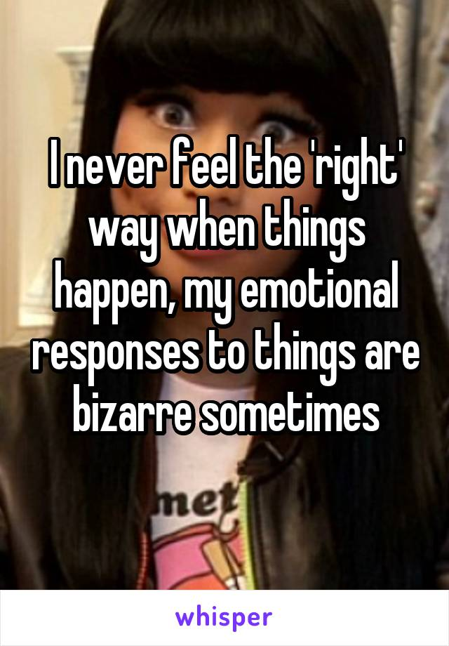 I never feel the 'right' way when things happen, my emotional responses to things are bizarre sometimes