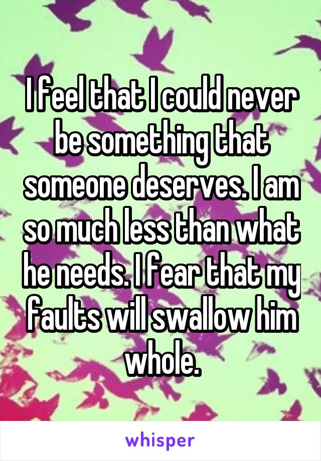 I feel that I could never be something that someone deserves. I am so much less than what he needs. I fear that my faults will swallow him whole.