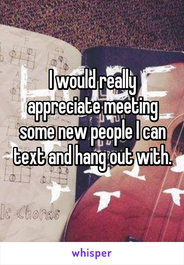 I would really appreciate meeting some new people I can text and hang out with.