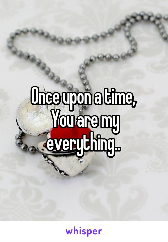 Once upon a time,  You are my everything..