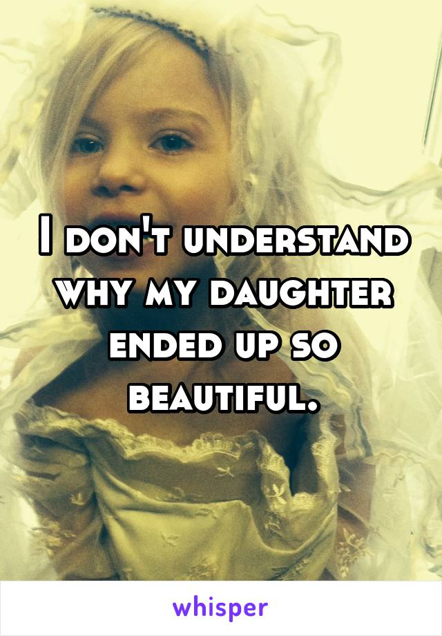 I don't understand why my daughter ended up so beautiful.