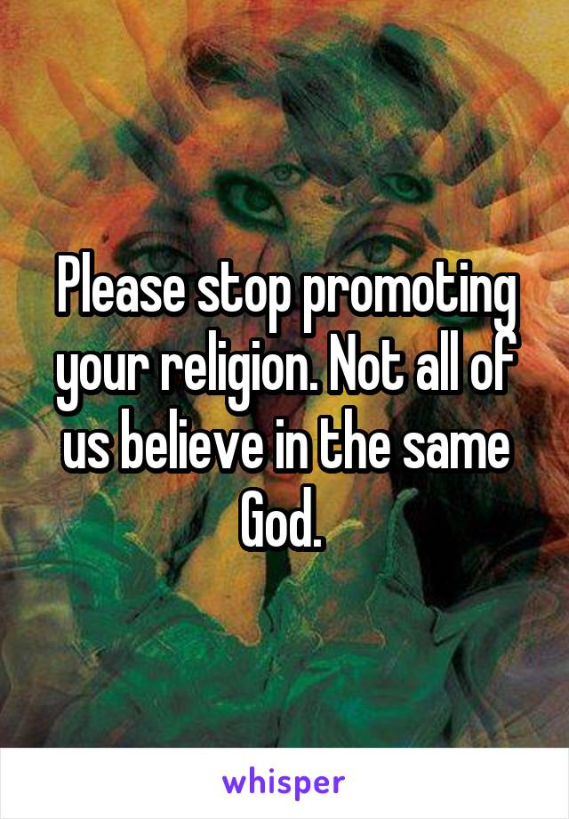 Please stop promoting your religion. Not all of us believe in the same God.