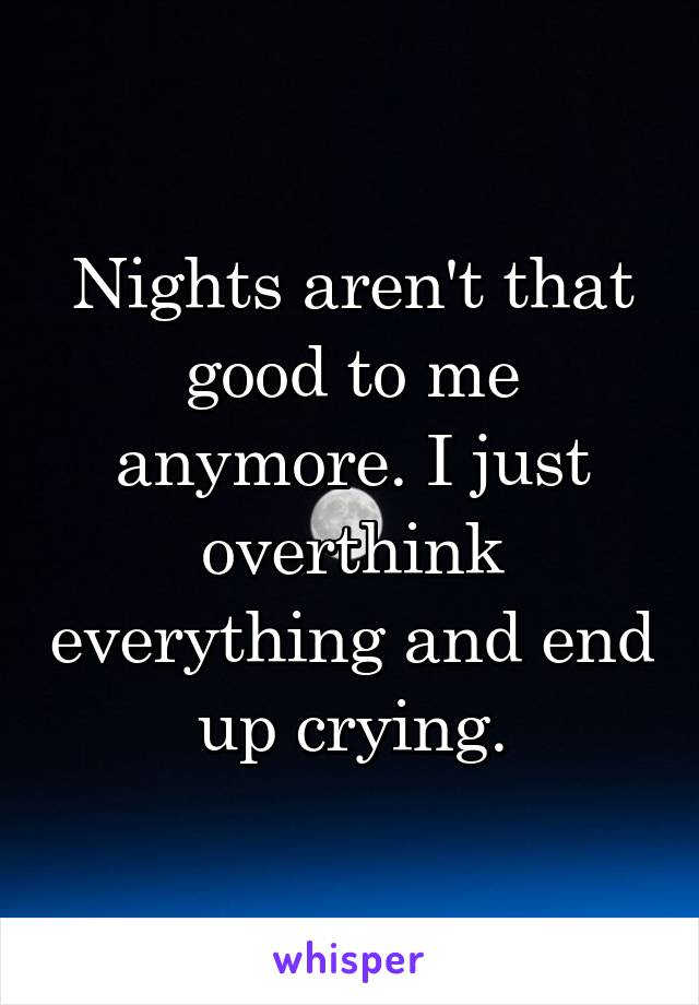 Nights aren't that good to me anymore. I just overthink everything and end up crying.