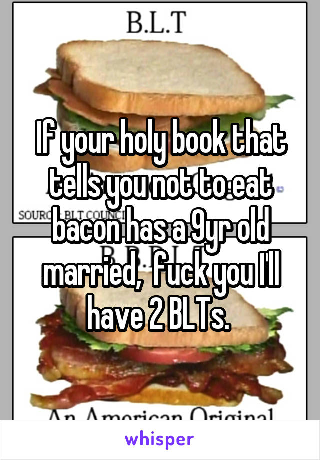 If your holy book that tells you not to eat bacon has a 9yr old married,  fuck you I'll have 2 BLTs.