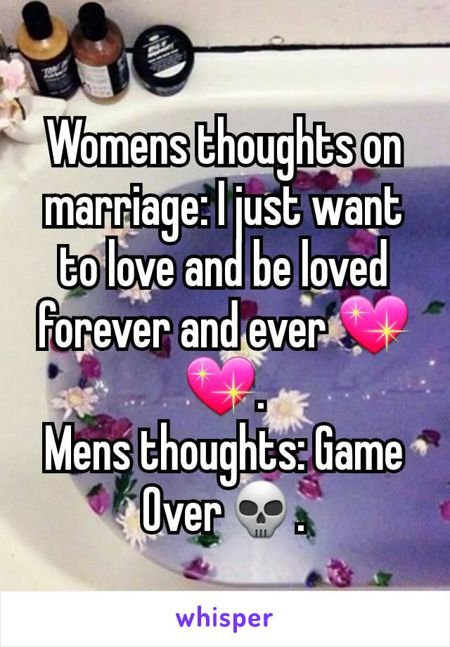 Womens thoughts on marriage: I just want to love and be loved forever and ever 💖💖. Mens thoughts: Game Over💀.