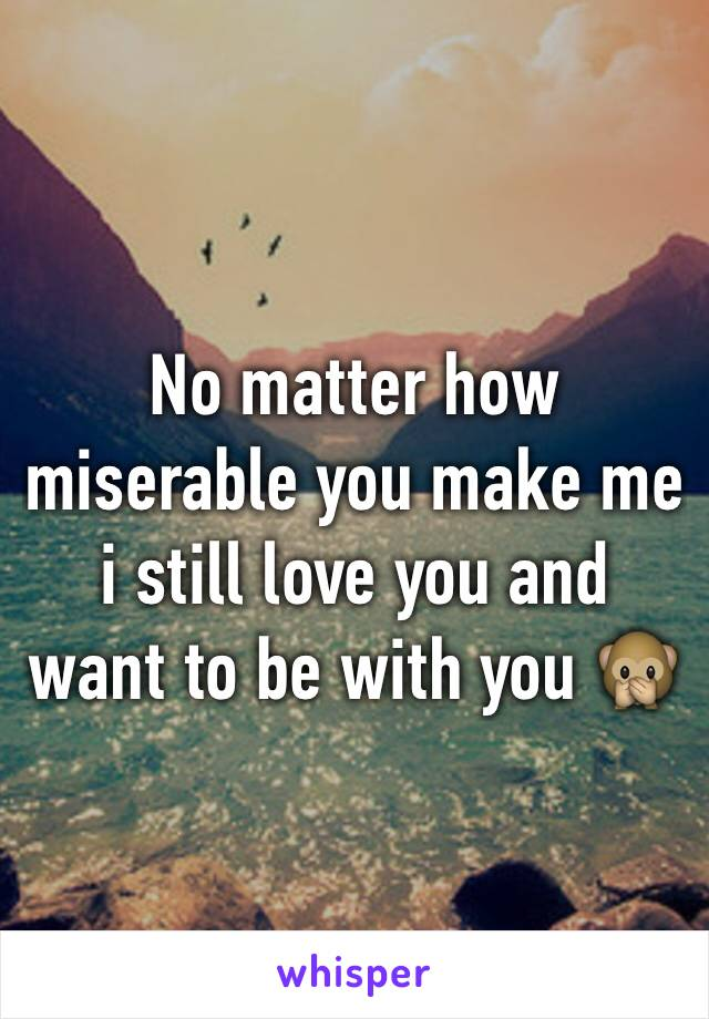 No matter how miserable you make me i still love you and want to be with you 🙊
