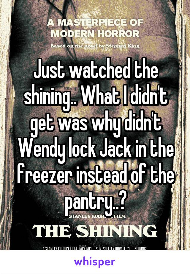 Just watched the shining.. What I didn't get was why didn't Wendy lock Jack in the freezer instead of the pantry..?