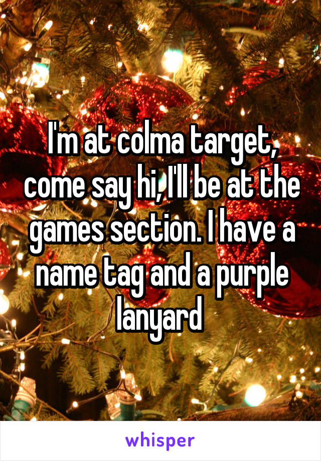 I'm at colma target, come say hi, I'll be at the games section. I have a name tag and a purple lanyard