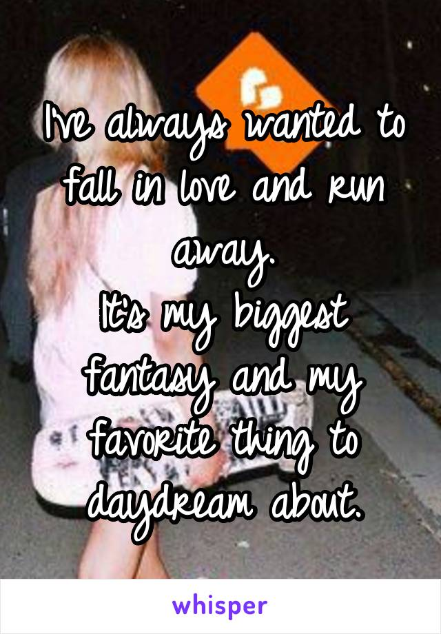 I've always wanted to fall in love and run away. It's my biggest fantasy and my favorite thing to daydream about.