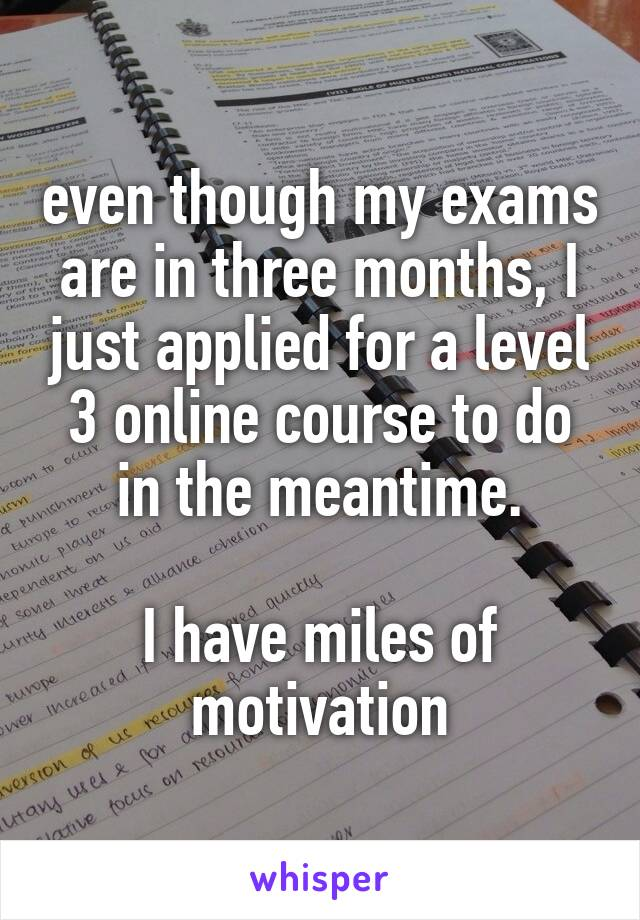 even though my exams are in three months, I just applied for a level 3 online course to do in the meantime.  I have miles of motivation