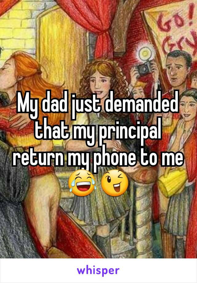 My dad just demanded that my principal return my phone to me 😂😉
