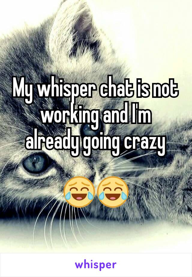 My whisper chat is not working and I'm already going crazy  😂😂