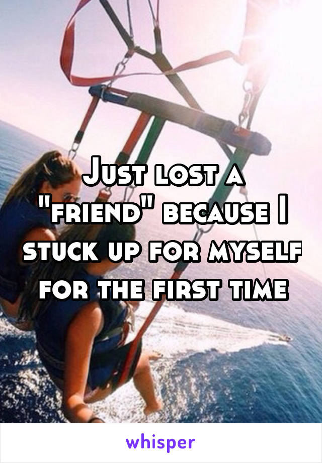 "Just lost a ""friend"" because I stuck up for myself for the first time"