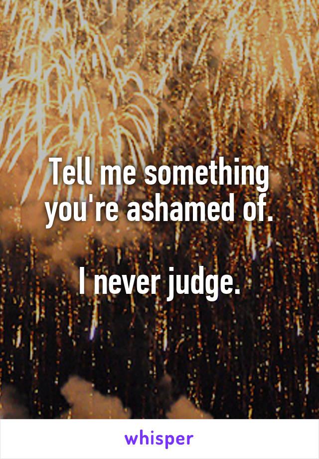 Tell me something you're ashamed of.  I never judge.
