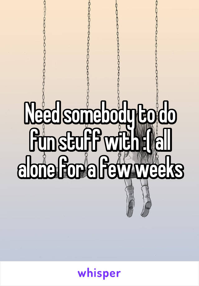 Need somebody to do fun stuff with :( all alone for a few weeks