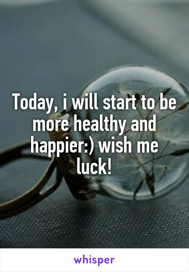 Today, i will start to be more healthy and happier:) wish me luck!