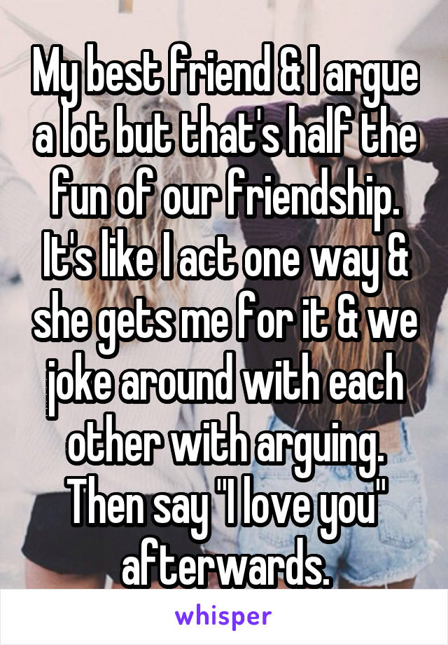 """My best friend & I argue a lot but that's half the fun of our friendship. It's like I act one way & she gets me for it & we joke around with each other with arguing. Then say """"I love you"""" afterwards."""