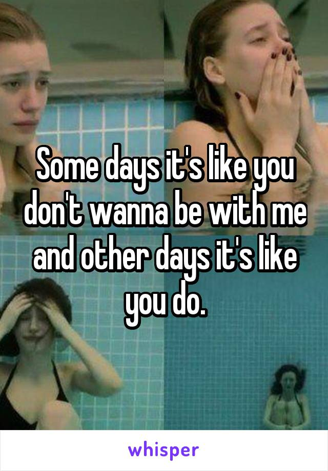 Some days it's like you don't wanna be with me and other days it's like you do.