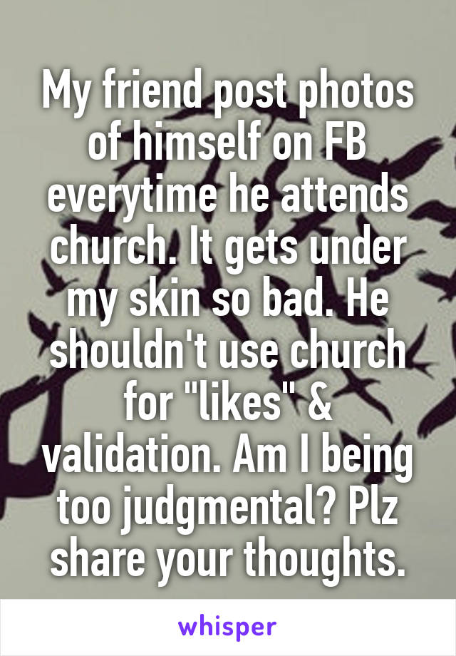 """My friend post photos of himself on FB everytime he attends church. It gets under my skin so bad. He shouldn't use church for """"likes"""" & validation. Am I being too judgmental? Plz share your thoughts."""
