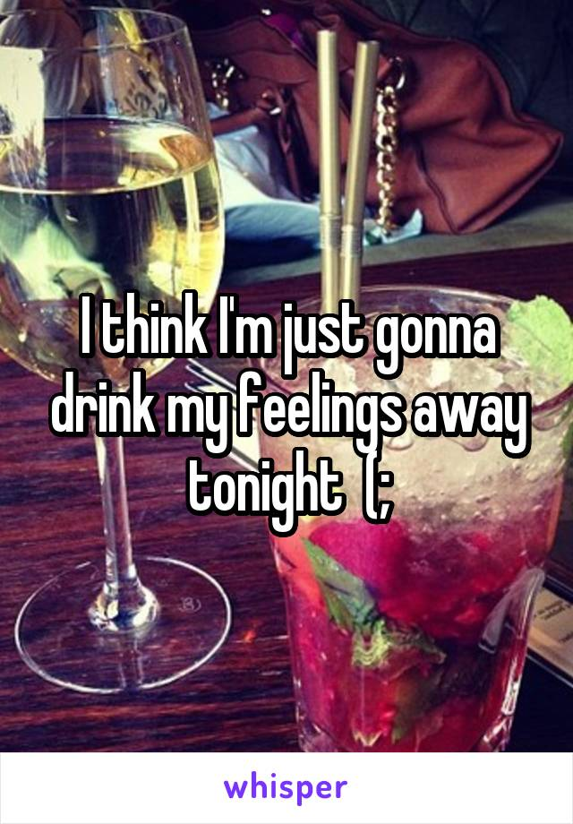 I think I'm just gonna drink my feelings away tonight  (;