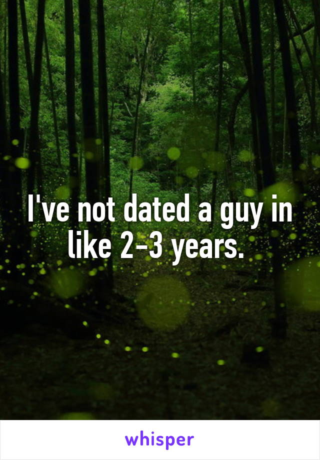 I've not dated a guy in like 2-3 years.