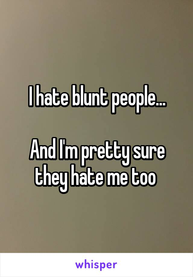 I hate blunt people...  And I'm pretty sure they hate me too