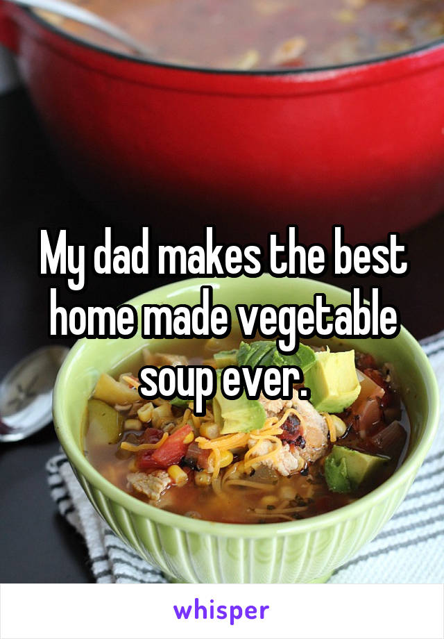 My dad makes the best home made vegetable soup ever.