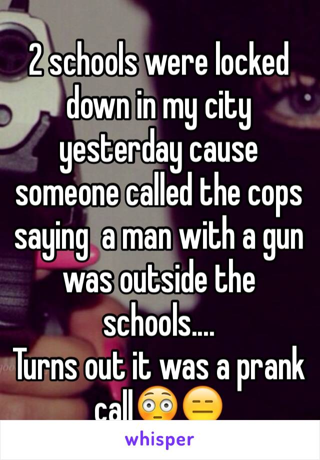 2 schools were locked down in my city yesterday cause someone called the cops saying  a man with a gun was outside the schools....  Turns out it was a prank call😳😑