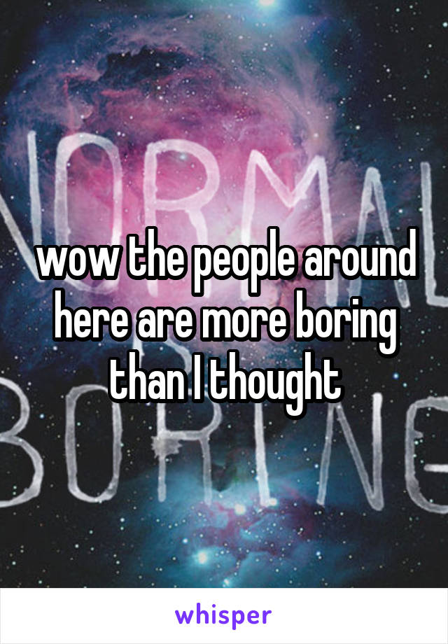 wow the people around here are more boring than I thought