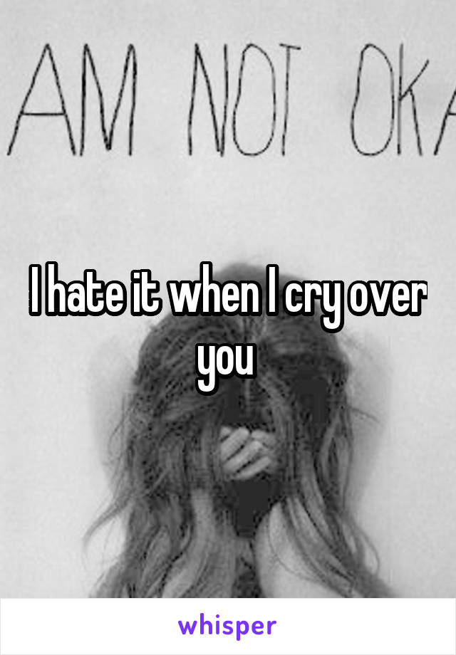 I hate it when I cry over you