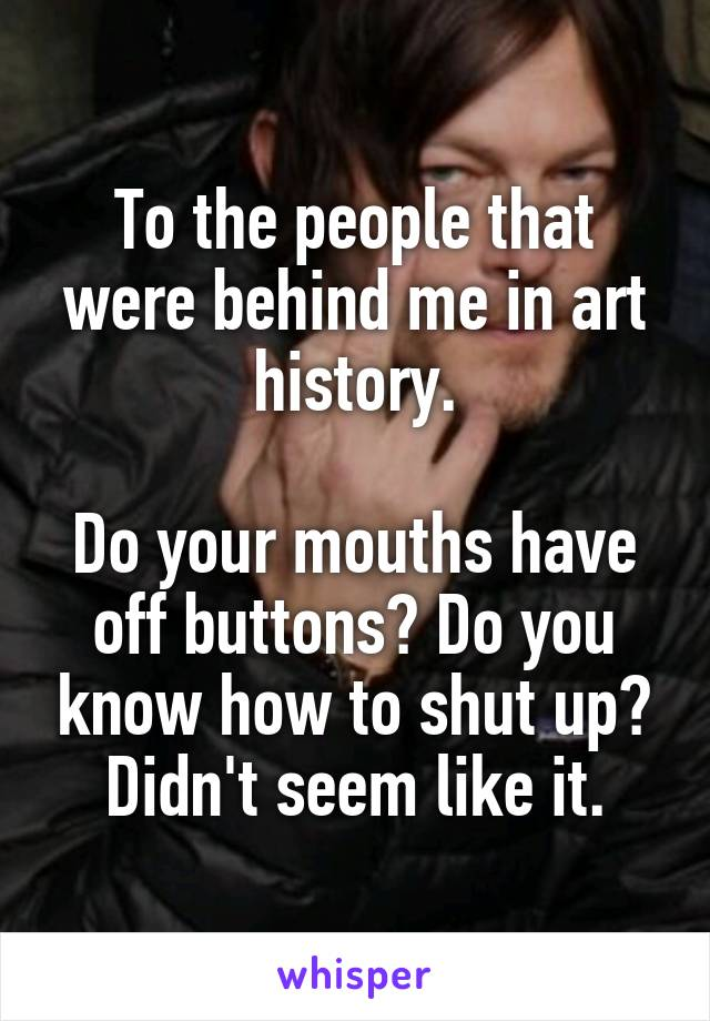 To the people that were behind me in art history.  Do your mouths have off buttons? Do you know how to shut up? Didn't seem like it.