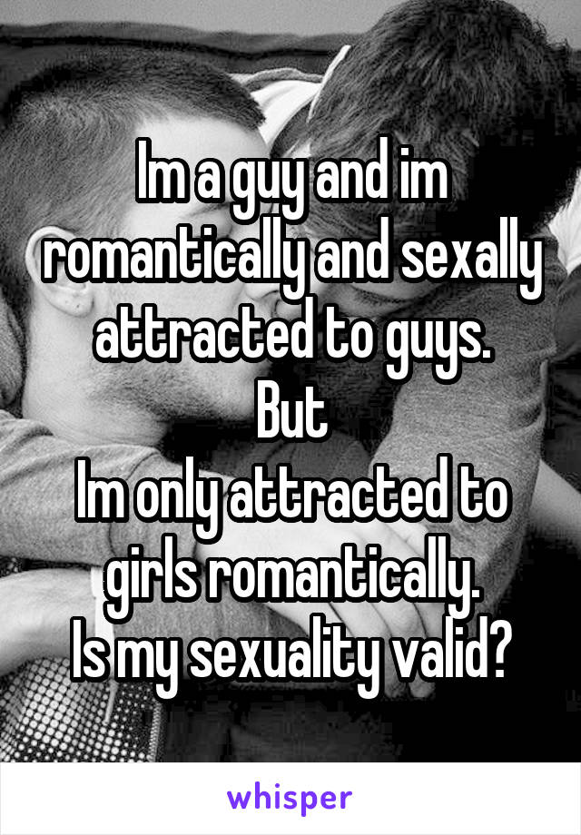 Im a guy and im romantically and sexally attracted to guys. But Im only attracted to girls romantically. Is my sexuality valid?