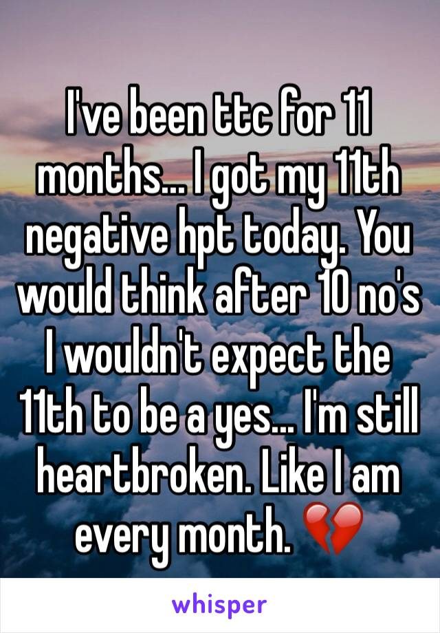 I've been ttc for 11 months... I got my 11th negative hpt today. You would think after 10 no's I wouldn't expect the 11th to be a yes... I'm still heartbroken. Like I am every month. 💔