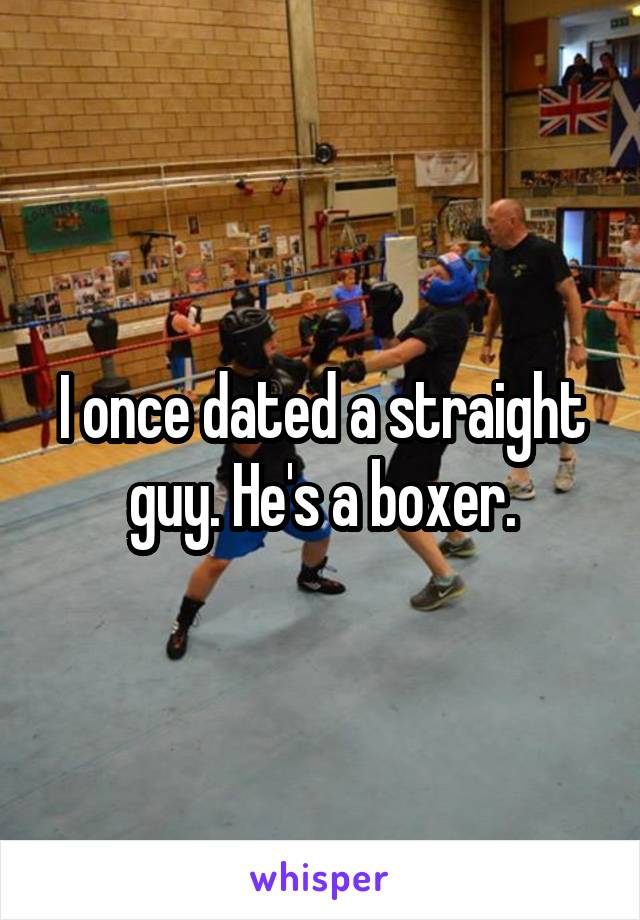 I once dated a straight guy. He's a boxer.
