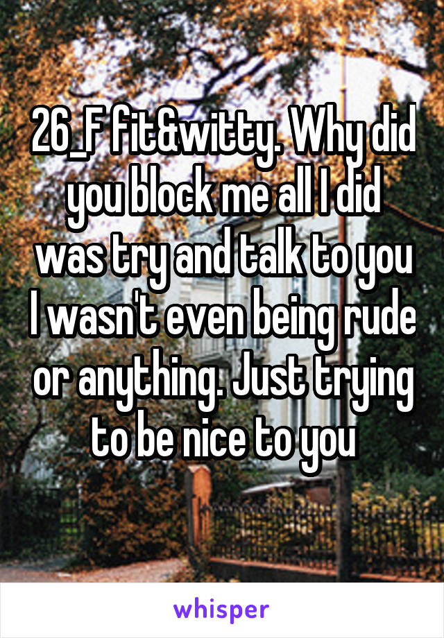 26_F fit&witty. Why did you block me all I did was try and talk to you I wasn't even being rude or anything. Just trying to be nice to you