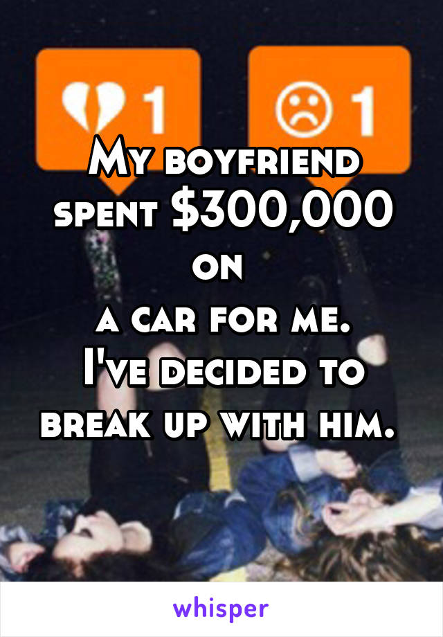 My boyfriend spent $300,000 on  a car for me. I've decided to break up with him.