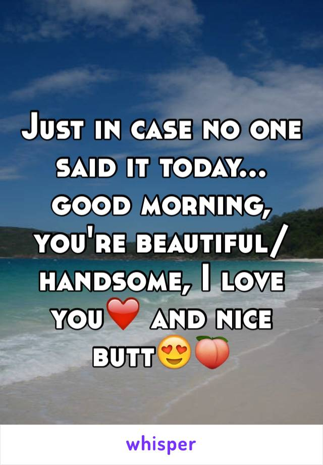 Just in case no one said it today... good morning, you're beautiful/handsome, I love you❤️ and nice butt😍🍑