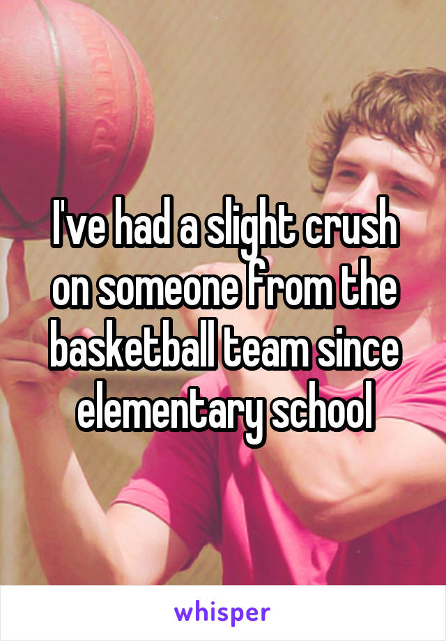 I've had a slight crush on someone from the basketball team since elementary school
