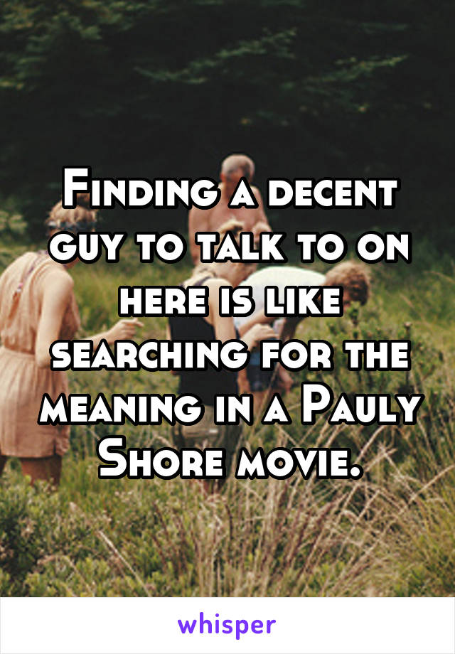 Finding a decent guy to talk to on here is like searching for the meaning in a Pauly Shore movie.