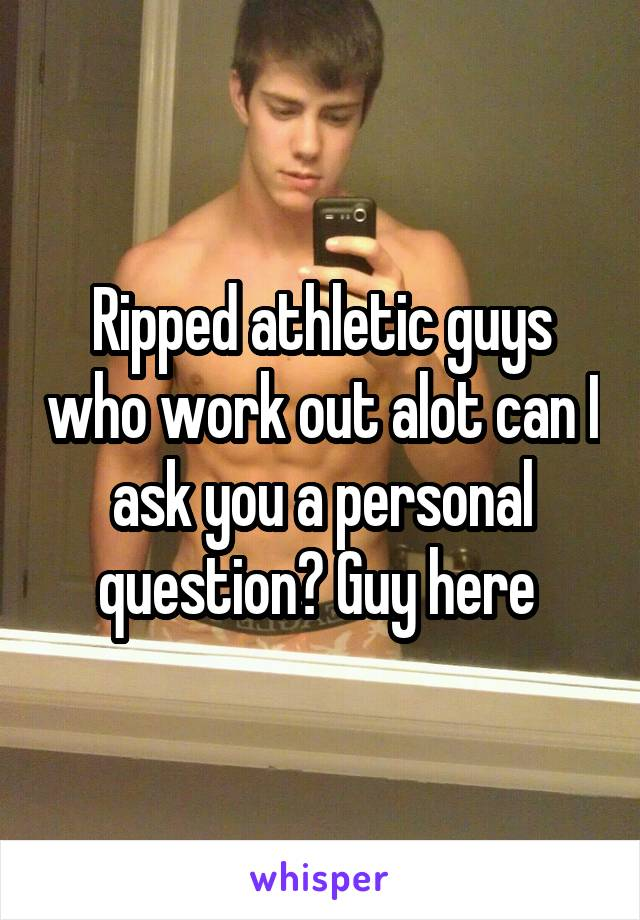 Ripped athletic guys who work out alot can I ask you a personal question? Guy here