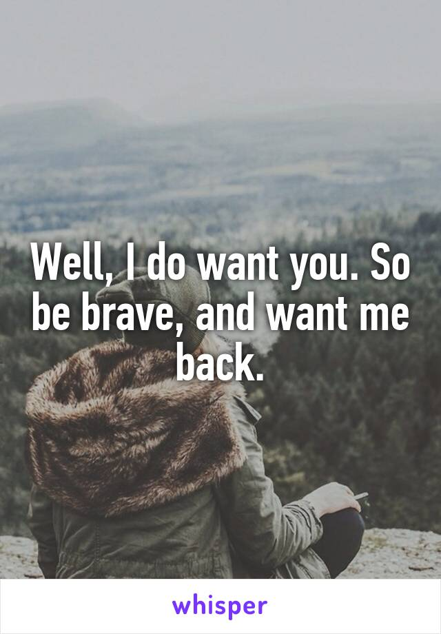 Well, I do want you. So be brave, and want me back.